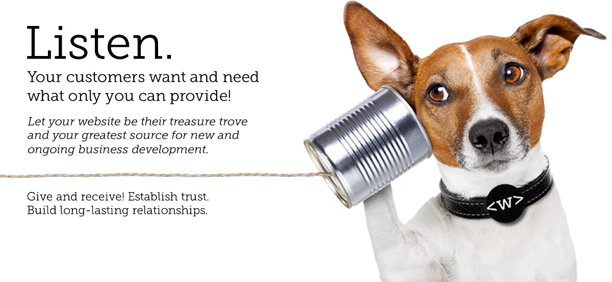 Listen. Your customers want and need what only you can provide! Let your website be their treasure trove and your greatest source for new and ongoing business development. (photo of a cute dog listening with a tin can)