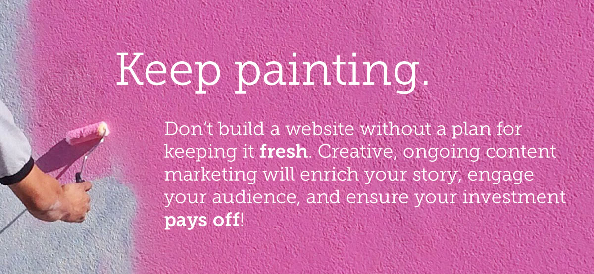 Keep painting. Don't build a website without a plan for keeping it fresh. Creative, ongoing content marketing will enrich your story, engage your audience, and ensure your investment pays off! (photos of bright pink wall paint being applied)